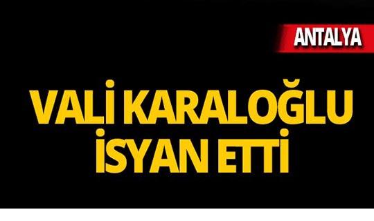 Antalya Valisi Karaloğlu isyan etti!