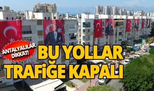 Antalyalılar dikkat bu yollar trafiğe kapalı!