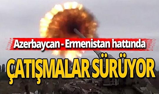 Azerbaycan - Ermenistan hattında çatışmalar sürüyor