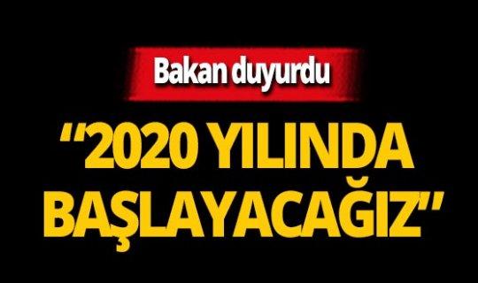 """Bakan duyurdu: """"2020 yılında başlayacağız"""""""
