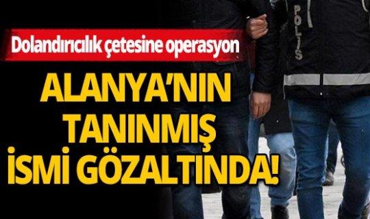 Antalya'da büyük dolandırıcılık operasyonu. Aralarında tanınmış kişilerinde olduğu çok sayıda kişi gözaltında.