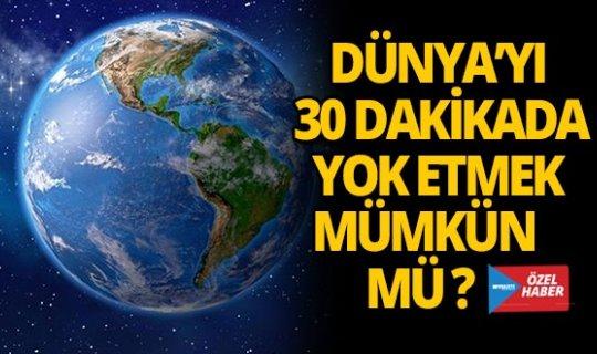 Dünya'yı 30 dakikada yok edebilmek mümkün mü?