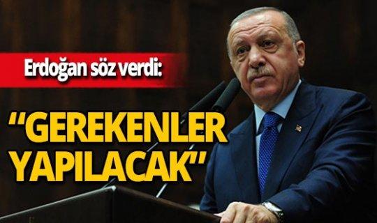 """Erdoğan söz verdi: """"Gerekenler yapılacak"""""""