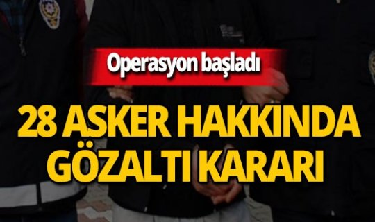 Eş zamanlı operasyon: 28 asker hakkında gözaltı kararı!