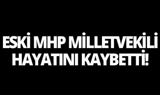Eski MHP Milletvekili hayatını kaybetti!