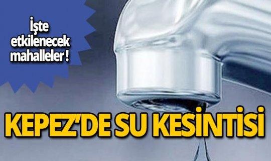 Kepez'de su kesintisi yaşanacak!
