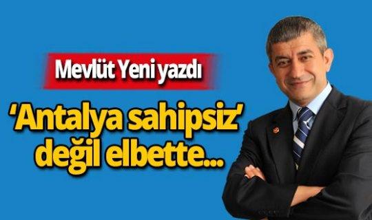 Mevlüt Yeni yazdı; 'Antalya sahipsiz' değil elbette!