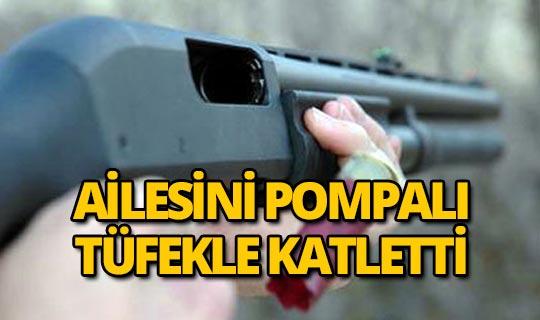 Pompalı tüfekle aile katliamı