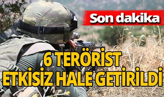 SON DAKİKA! 6 terörist etkisiz hale getirildi.