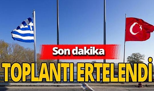 Son dakika! Türkiye- Yunanistan toplantısı ertelendi