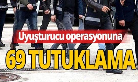 Uyuşturucu operasyonunda gözaltına alınan 69 şüpheli tutuklandı