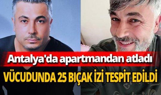 Antalya'da apartmandan atlayan Suat Sırım'ın vücudunda 25 bıçak izi tespit edildi