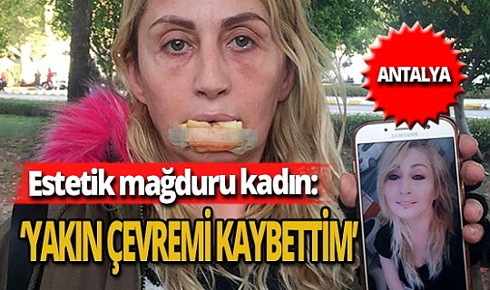 Antalya haber: Estetik mağduru kadın yaşadığı acıyı anlattı