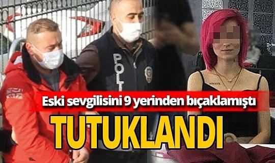Eski sevgilisini 9 yerinden bıçaklayan zanlı tutuklandı