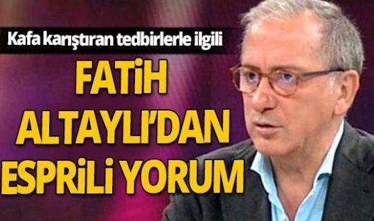 Fatih Altaylı'dan kafa karıştıran tedbirlerle ilgili esprili yorum