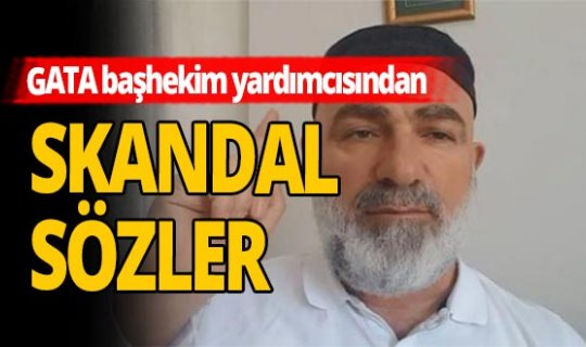 GATA'nın Başhekim Yardımcısı Ali Edizer'den skandal sözler