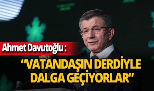 """Gelecek Partisi Genel Başkanı Ahmet Davutoğlu: """"Vatandaşın derdiyle dalga geçiyorlar"""""""