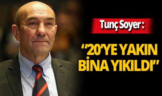 """İzmir Büyükşehir Belediye Başkanı Tunç Soyer: """"20'ye yakın bina yıkıldı"""""""