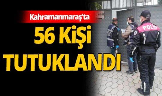 Kahramanmaraş'ta 56 tutuklama