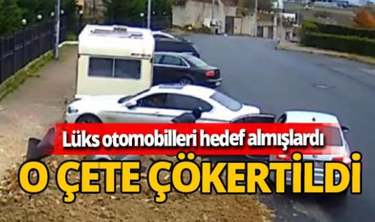 Lüks otomobilleri hedef alan oto hırsızlık çetesi çökertildi!