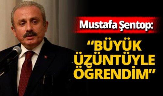 """Mustafa Şentop: """"Büyük üzüntüyle öğrendim"""""""