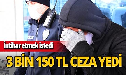 Sivas'ta intihar girişiminde bulunan adama 3 bin 150 TL ceza kesildi
