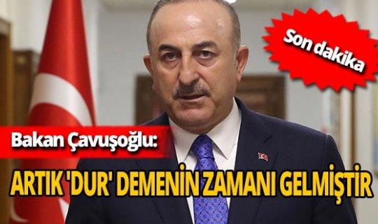 Son dakika: Bakan Çavuşoğlu: 'Artık 'dur' demenin zamanı gelmiştir'