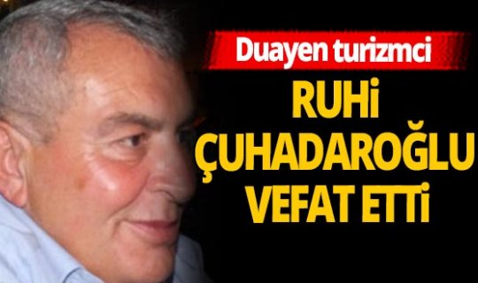Turizm camiasının acı günü! Ruhi Çuhadaroğlu hayatını kaybetti