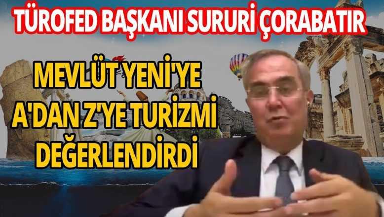 TÜROFED Başkanı Sururi Çorabatır A'dan Z'ye turizmi değerlendirdi