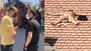 Burdur'da çıplak vaziyette çatıya çıktı